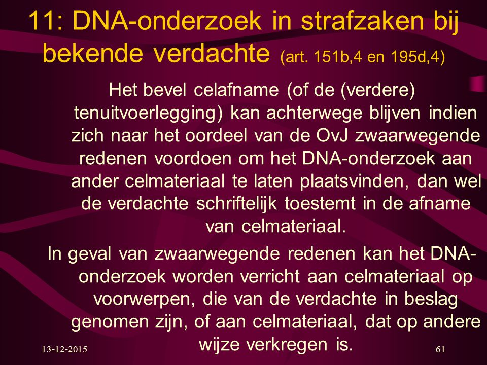 13-12-201561 11: DNA-onderzoek in strafzaken bij bekende verdachte (art. 151b,4 en 195d,4) Het bevel celafname (of de (verdere) tenuitvoerlegging) kan