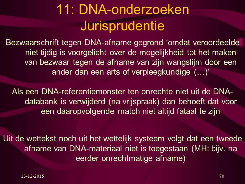 13-12-201570 11: DNA-onderzoeken Jurisprudentie Bezwaarschrift tegen DNA-afname gegrond 'omdat veroordeelde niet tijdig is voorgelicht over de mogelijkheid tot het maken van bezwaar tegen de afname van zijn wangslijm door een ander dan een arts of verpleegkundige (…)' Als een DNA-referentiemonster ten onrechte niet uit de DNA- databank is verwijderd (na vrijspraak) dan behoeft dat voor een daaropvolgende match niet altijd fataal te zijn Uit de wettekst noch uit het wettelijk systeem volgt dat een tweede afname van DNA-materiaal niet is toegestaan (MH: bijv.