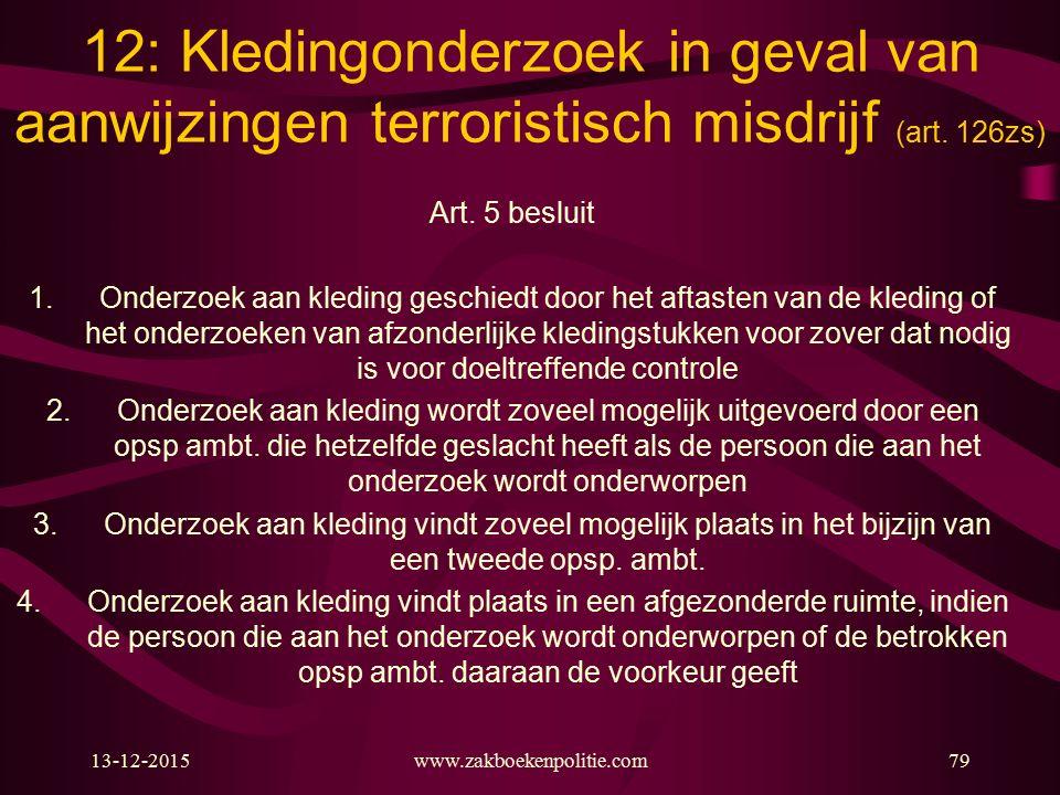 13-12-2015www.zakboekenpolitie.com79 12: Kledingonderzoek in geval van aanwijzingen terroristisch misdrijf (art. 126zs) Art. 5 besluit 1.Onderzoek aan