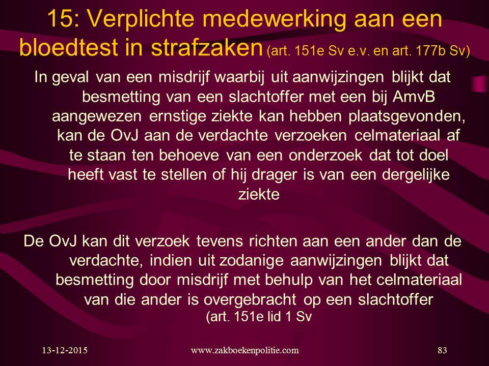 13-12-2015www.zakboekenpolitie.com83 15: Verplichte medewerking aan een bloedtest in strafzaken (art. 151e Sv e.v. en art. 177b Sv) In geval van een m