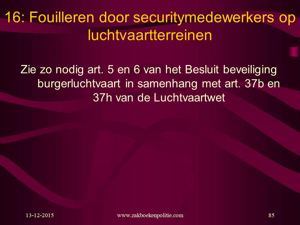 13-12-2015www.zakboekenpolitie.com85 16: Fouilleren door securitymedewerkers op luchtvaartterreinen Zie zo nodig art. 5 en 6 van het Besluit beveiligi