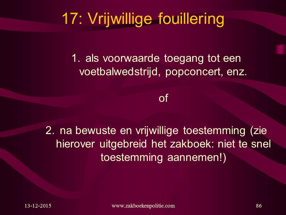 13-12-2015www.zakboekenpolitie.com86 17: Vrijwillige fouillering 1.als voorwaarde toegang tot een voetbalwedstrijd, popconcert, enz. of 2.na bewuste e