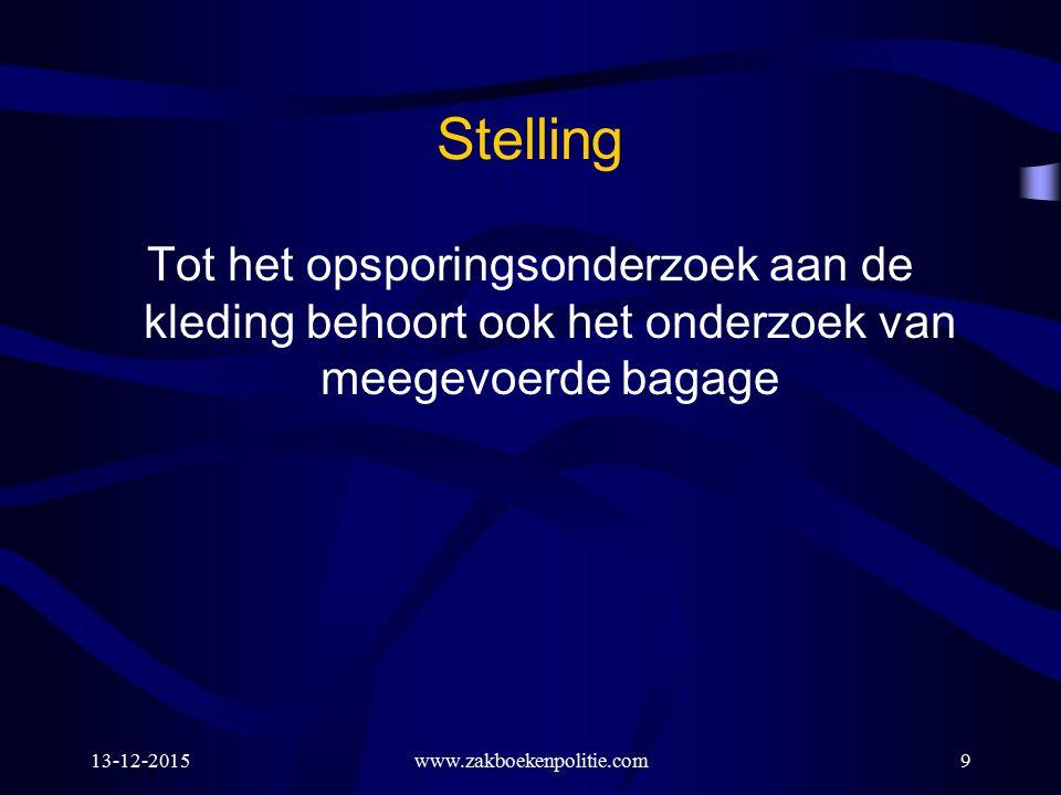 13-12-2015www.zakboekenpolitie.com9 Stelling Tot het opsporingsonderzoek aan de kleding behoort ook het onderzoek van meegevoerde bagage