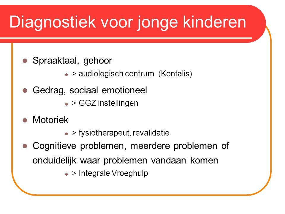 Diagnostiek voor jonge kinderen Spraaktaal, gehoor > audiologisch centrum (Kentalis) Gedrag, sociaal emotioneel > GGZ instellingen Motoriek > fysiotherapeut, revalidatie Cognitieve problemen, meerdere problemen of onduidelijk waar problemen vandaan komen > Integrale Vroeghulp