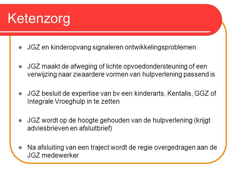 Ketenzorg JGZ en kinderopvang signaleren ontwikkelingsproblemen JGZ maakt de afweging of lichte opvoedondersteuning of een verwijzing naar zwaardere vormen van hulpverlening passend is JGZ besluit de expertise van bv een kinderarts, Kentalis, GGZ of Integrale Vroeghulp in te zetten JGZ wordt op de hoogte gehouden van de hulpverlening (krijgt adviesbrieven en afsluitbrief) Na afsluiting van een traject wordt de regie overgedragen aan de JGZ medewerker