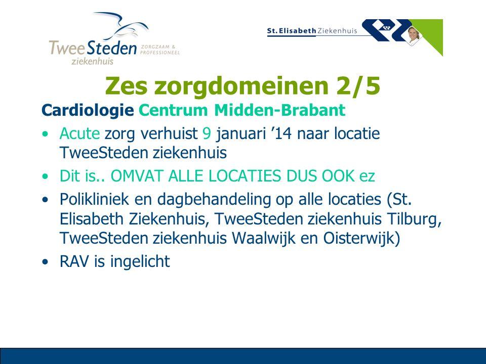 Zes zorgdomeinen 2/5 Cardiologie Centrum Midden-Brabant Acute zorg verhuist 9 januari '14 naar locatie TweeSteden ziekenhuis Dit is.. OMVAT ALLE LOCAT