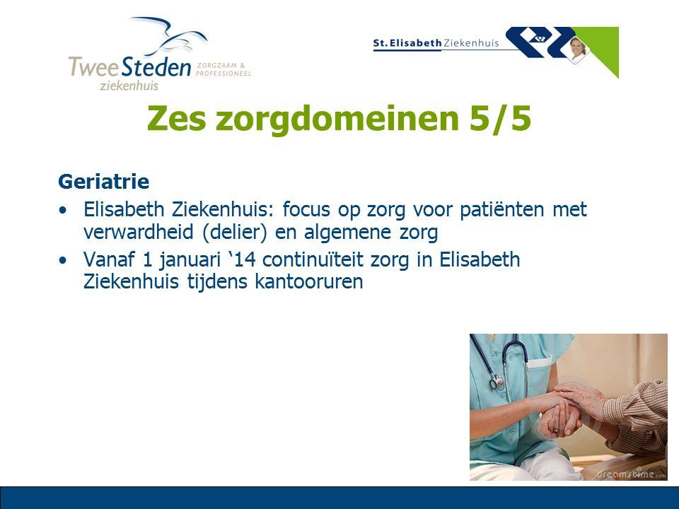 Zes zorgdomeinen 5/5 Geriatrie Elisabeth Ziekenhuis: focus op zorg voor patiënten met verwardheid (delier) en algemene zorg Vanaf 1 januari '14 contin
