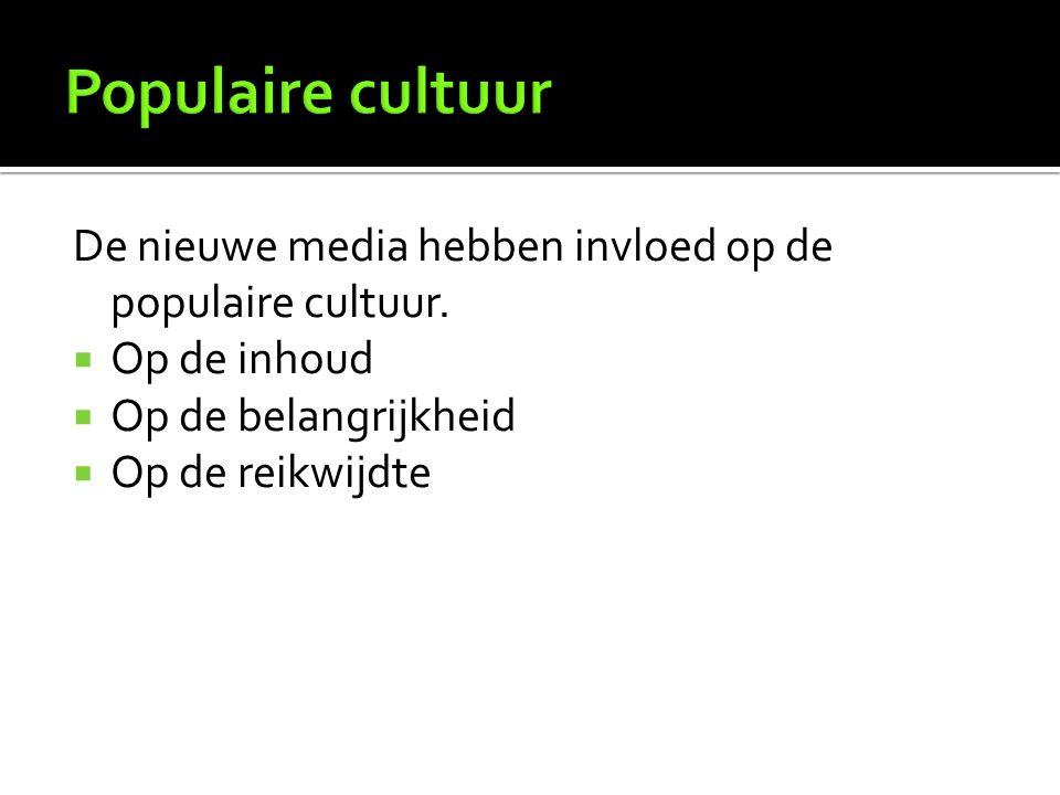 De nieuwe media hebben invloed op de populaire cultuur.  Op de inhoud  Op de belangrijkheid  Op de reikwijdte