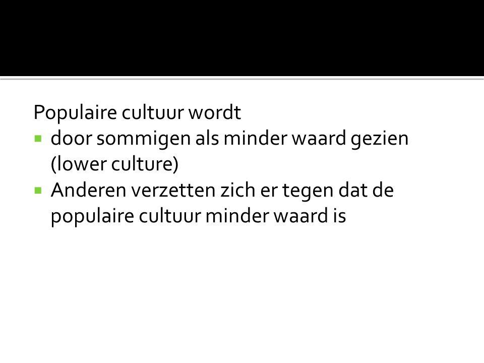 Populaire cultuur wordt  door sommigen als minder waard gezien (lower culture)  Anderen verzetten zich er tegen dat de populaire cultuur minder waard is