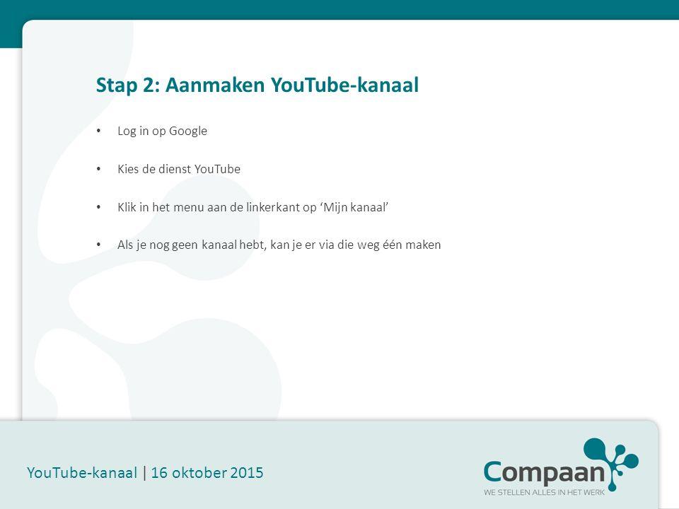 Stap 2: Aanmaken YouTube-kanaal YouTube-kanaal | 16 oktober 2015 Log in op Google Kies de dienst YouTube Klik in het menu aan de linkerkant op 'Mijn kanaal' Als je nog geen kanaal hebt, kan je er via die weg één maken