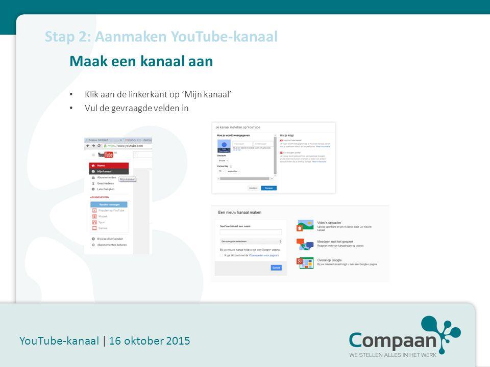 Maak een kanaal aan YouTube-kanaal | 16 oktober 2015 Klik aan de linkerkant op 'Mijn kanaal' Vul de gevraagde velden in Stap 2: Aanmaken YouTube-kanaal