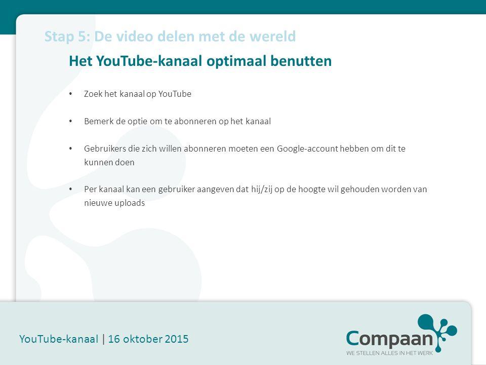 Het YouTube-kanaal optimaal benutten YouTube-kanaal | 16 oktober 2015 Zoek het kanaal op YouTube Bemerk de optie om te abonneren op het kanaal Gebruikers die zich willen abonneren moeten een Google-account hebben om dit te kunnen doen Per kanaal kan een gebruiker aangeven dat hij/zij op de hoogte wil gehouden worden van nieuwe uploads Stap 5: De video delen met de wereld