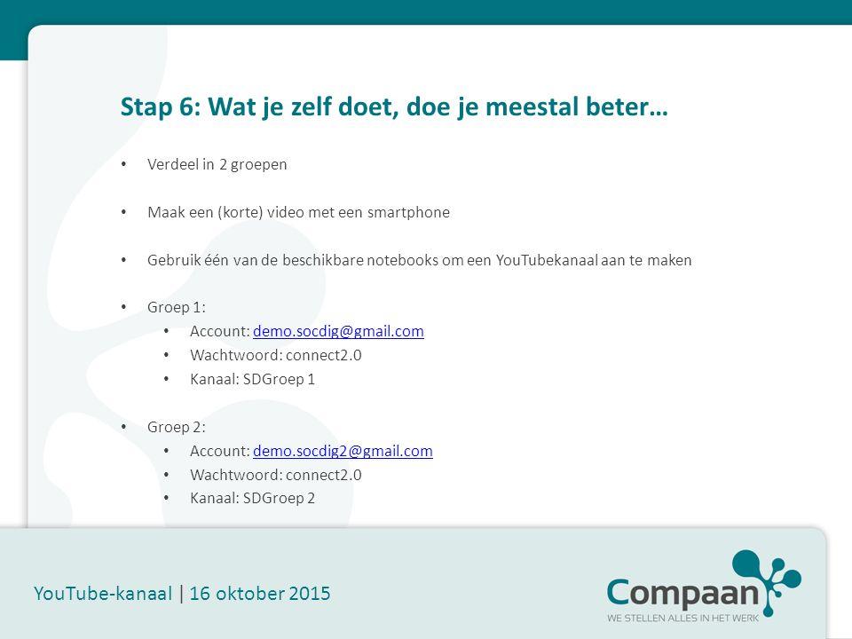 Stap 6: Wat je zelf doet, doe je meestal beter… YouTube-kanaal | 16 oktober 2015 Verdeel in 2 groepen Maak een (korte) video met een smartphone Gebruik één van de beschikbare notebooks om een YouTubekanaal aan te maken Groep 1: Account: demo.socdig@gmail.comdemo.socdig@gmail.com Wachtwoord: connect2.0 Kanaal: SDGroep 1 Groep 2: Account: demo.socdig2@gmail.comdemo.socdig2@gmail.com Wachtwoord: connect2.0 Kanaal: SDGroep 2