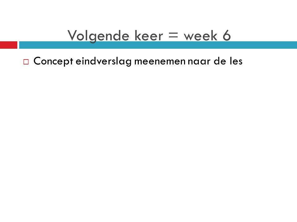 Volgende keer = week 6  Concept eindverslag meenemen naar de les