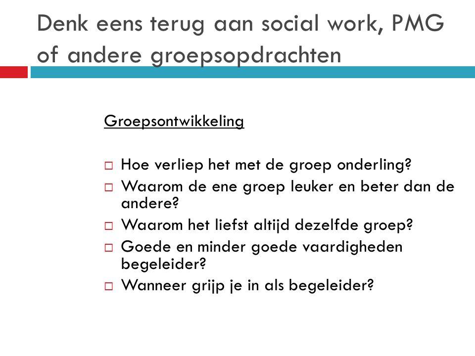 Denk eens terug aan social work, PMG of andere groepsopdrachten Groepsontwikkeling  Hoe verliep het met de groep onderling.