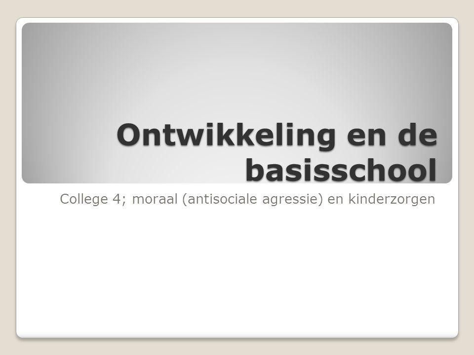 Ontwikkeling en de basisschool College 4; moraal (antisociale agressie) en kinderzorgen