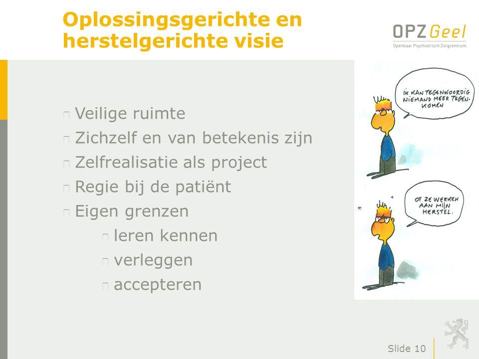 Slide 10 Oplossingsgerichte en herstelgerichte visie Veilige ruimte Zichzelf en van betekenis zijn Zelfrealisatie als project Regie bij de patiënt Eig