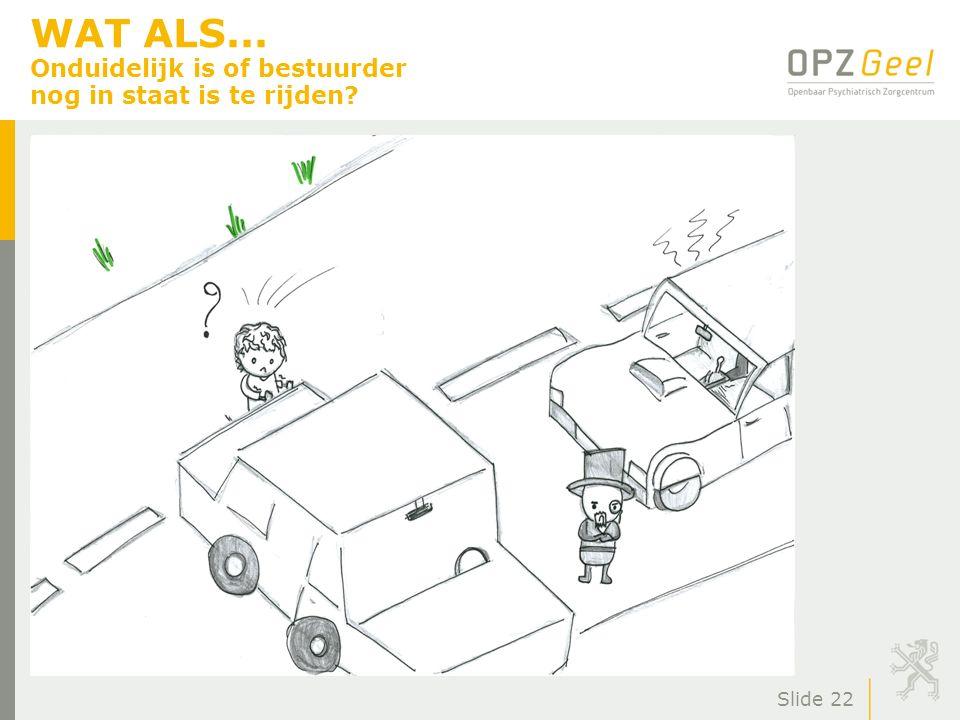 WAT ALS... Onduidelijk is of bestuurder nog in staat is te rijden? Slide 22