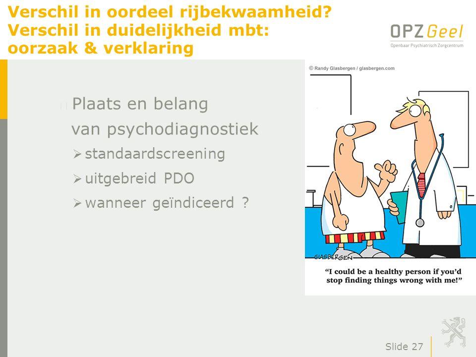 Slide 27 Verschil in oordeel rijbekwaamheid? Verschil in duidelijkheid mbt: oorzaak & verklaring Plaats en belang van psychodiagnostiek  standaardscr