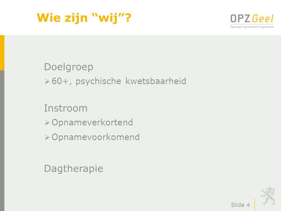 """Slide 4 Wie zijn """"wij""""? Doelgroep  60+, psychische kwetsbaarheid Instroom  Opnameverkortend  Opnamevoorkomend Dagtherapie"""