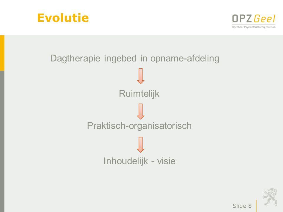 Slide 8 Evolutie Dagtherapie ingebed in opname-afdeling Ruimtelijk Praktisch-organisatorisch Inhoudelijk - visie