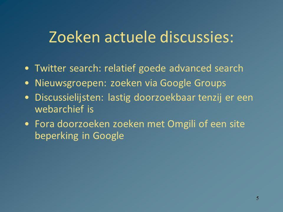 5 Zoeken actuele discussies: Twitter search: relatief goede advanced search Nieuwsgroepen: zoeken via Google Groups Discussielijsten: lastig doorzoekbaar tenzij er een webarchief is Fora doorzoeken zoeken met Omgili of een site beperking in Google