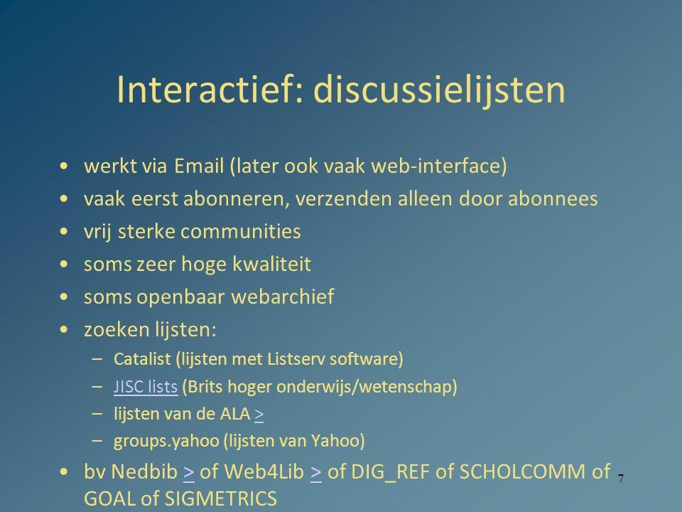 7 Interactief: discussielijsten werkt via Email (later ook vaak web-interface) vaak eerst abonneren, verzenden alleen door abonnees vrij sterke communities soms zeer hoge kwaliteit soms openbaar webarchief zoeken lijsten: –Catalist (lijsten met Listserv software) –JISC lists (Brits hoger onderwijs/wetenschap)JISC lists –lijsten van de ALA >> –groups.yahoo (lijsten van Yahoo) bv Nedbib > of Web4Lib > of DIG_REF of SCHOLCOMM of GOAL of SIGMETRICS>