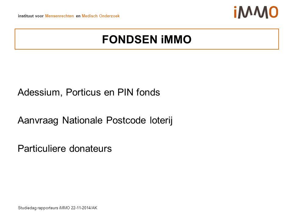 instituut voor Mensenrechten en Medisch Onderzoek FONDSEN iMMO Adessium, Porticus en PIN fonds Aanvraag Nationale Postcode loterij Particuliere donateurs Studiedag rapporteurs iMMO 22-11-2014/AK