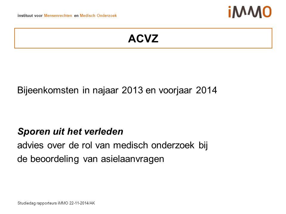 instituut voor Mensenrechten en Medisch Onderzoek ACVZ Bijeenkomsten in najaar 2013 en voorjaar 2014 Sporen uit het verleden advies over de rol van medisch onderzoek bij de beoordeling van asielaanvragen Studiedag rapporteurs iMMO 22-11-2014/AK
