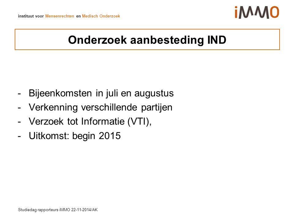instituut voor Mensenrechten en Medisch Onderzoek Onderzoek aanbesteding IND - Bijeenkomsten in juli en augustus - Verkenning verschillende partijen -Verzoek tot Informatie (VTI), -Uitkomst: begin 2015 Studiedag rapporteurs iMMO 22-11-2014/AK