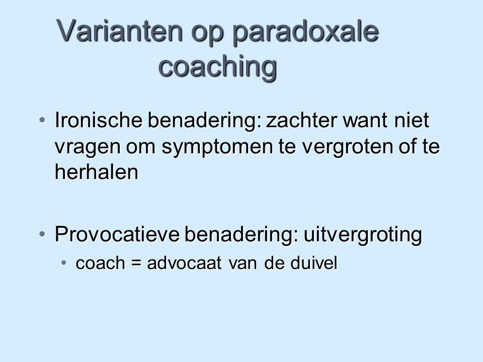 Varianten op paradoxale coaching Ironische benadering: zachter want niet vragen om symptomen te vergroten of te herhalenIronische benadering: zachter