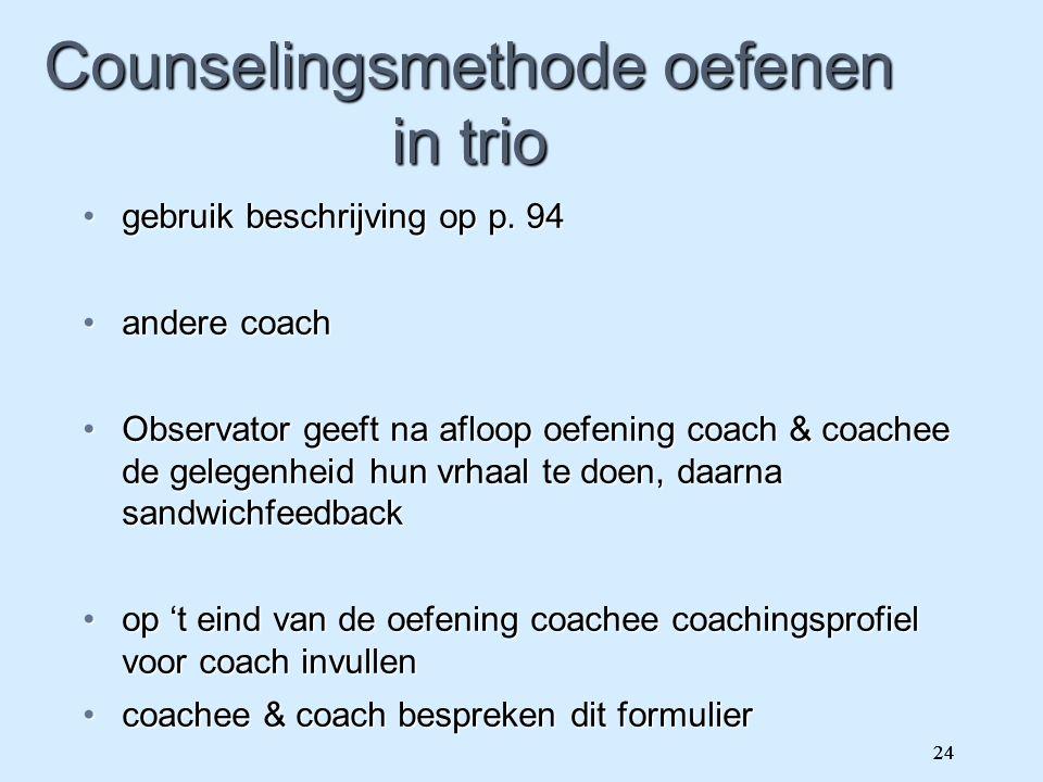 24 Counselingsmethode oefenen in trio gebruik beschrijving op p. 94gebruik beschrijving op p. 94 andere coachandere coach Observator geeft na afloop o