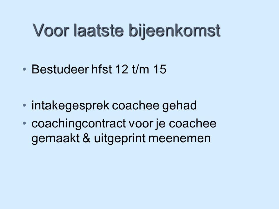 Voor laatste bijeenkomst Bestudeer hfst 12 t/m 15 intakegesprek coachee gehad coachingcontract voor je coachee gemaakt & uitgeprint meenemen