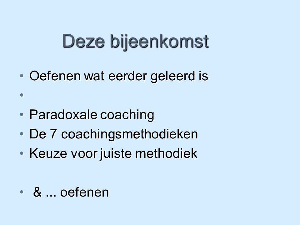 Deze bijeenkomst Oefenen wat eerder geleerd isOefenen wat eerder geleerd is Paradoxale coachingParadoxale coaching De 7 coachingsmethodiekenDe 7 coach