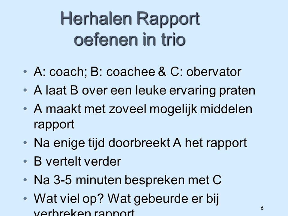 6 Herhalen Rapport oefenen in trio A: coach; B: coachee & C: obervatorA: coach; B: coachee & C: obervator A laat B over een leuke ervaring pratenA laa