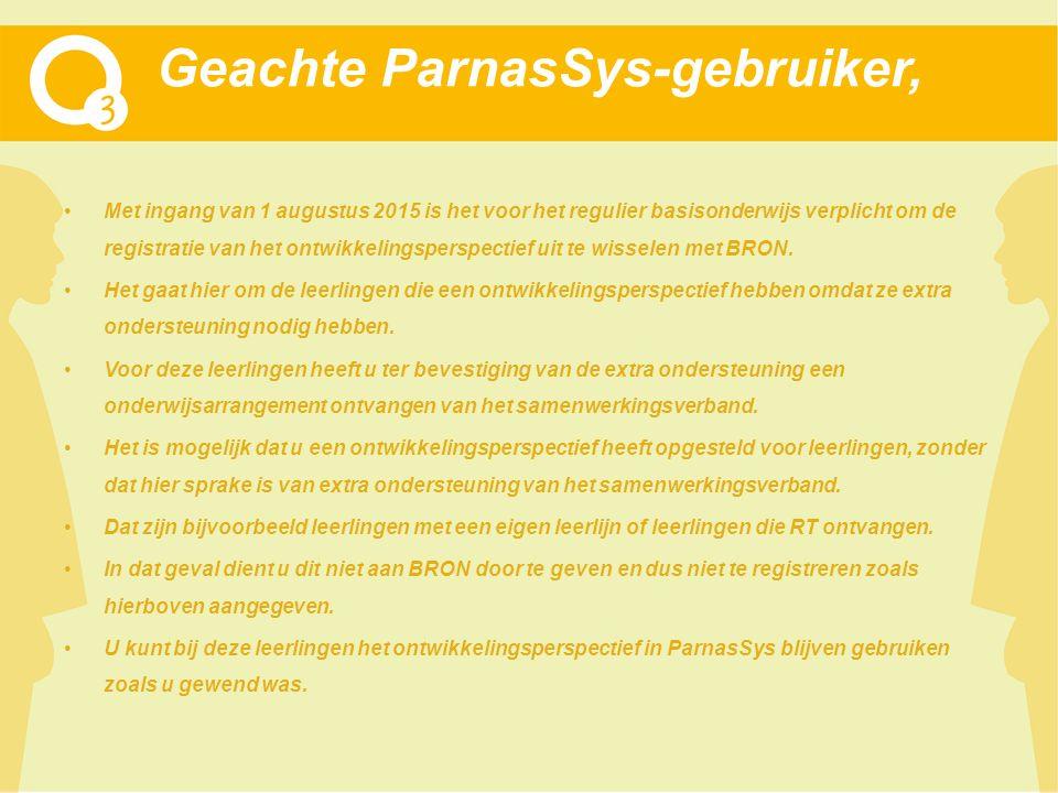 Geachte ParnasSys-gebruiker, Met ingang van 1 augustus 2015 is het voor het regulier basisonderwijs verplicht om de registratie van het ontwikkelingsperspectief uit te wisselen met BRON.