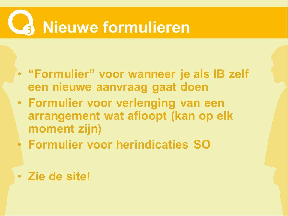 Nieuwe formulieren Formulier voor wanneer je als IB zelf een nieuwe aanvraag gaat doen Formulier voor verlenging van een arrangement wat afloopt (kan op elk moment zijn) Formulier voor herindicaties SO Zie de site!