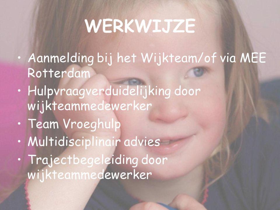 WERKWIJZE Aanmelding bij het Wijkteam/of via MEE Rotterdam Hulpvraagverduidelijking door wijkteammedewerker Team Vroeghulp Multidisciplinair advies Trajectbegeleiding door wijkteammedewerker