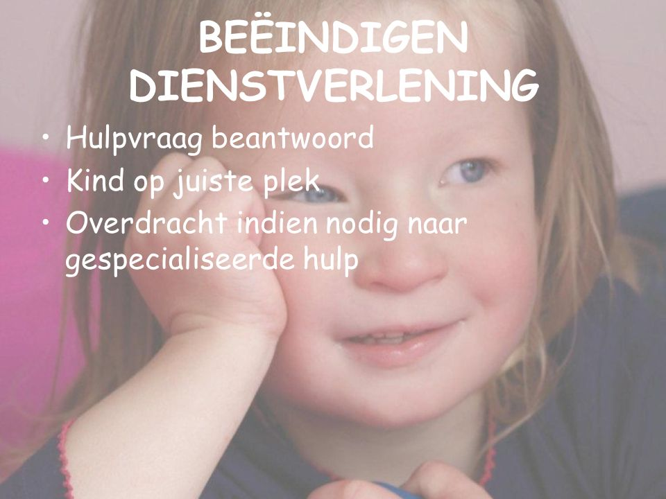 BEËINDIGEN DIENSTVERLENING Hulpvraag beantwoord Kind op juiste plek Overdracht indien nodig naar gespecialiseerde hulp