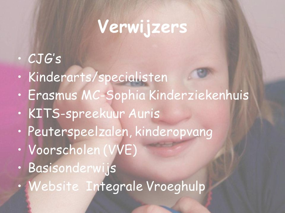 Verwijzers CJG's Kinderarts/specialisten Erasmus MC-Sophia Kinderziekenhuis KITS-spreekuur Auris Peuterspeelzalen, kinderopvang Voorscholen (VVE) Basisonderwijs Website Integrale Vroeghulp
