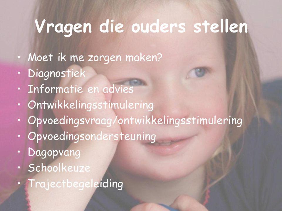 Vragen die ouders stellen Moet ik me zorgen maken? Diagnostiek Informatie en advies Ontwikkelingsstimulering Opvoedingsvraag/ontwikkelingsstimulering