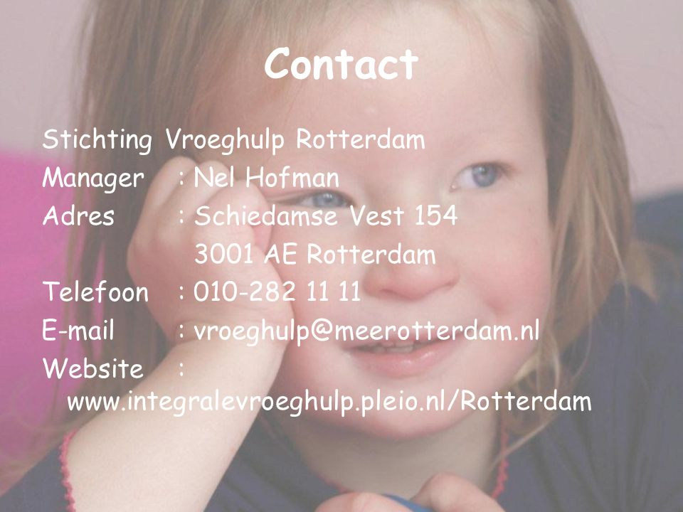 Contact Stichting Vroeghulp Rotterdam Manager: Nel Hofman Adres: Schiedamse Vest 154 3001 AE Rotterdam Telefoon: 010-282 11 11 E-mail: vroeghulp@meero