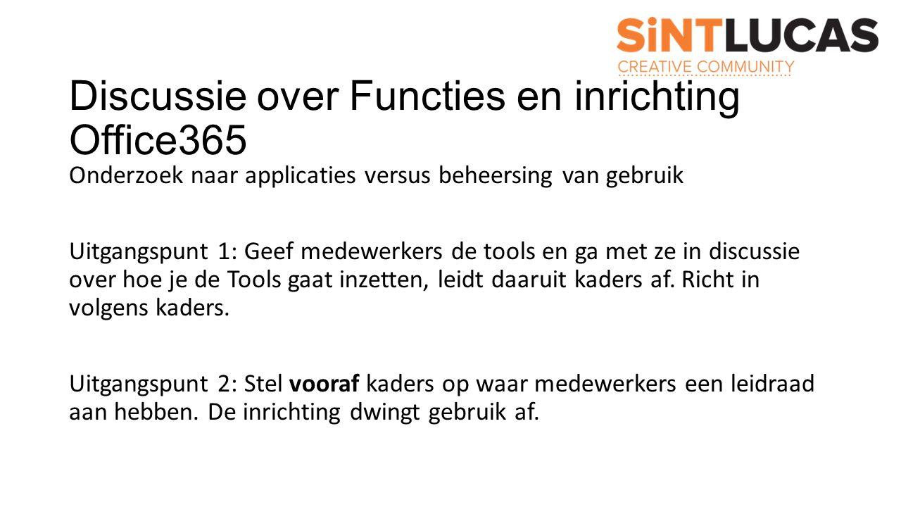 Discussie over Functies en inrichting Office365 Onderzoek naar applicaties versus beheersing van gebruik Uitgangspunt 1: Geef medewerkers de tools en ga met ze in discussie over hoe je de Tools gaat inzetten, leidt daaruit kaders af.