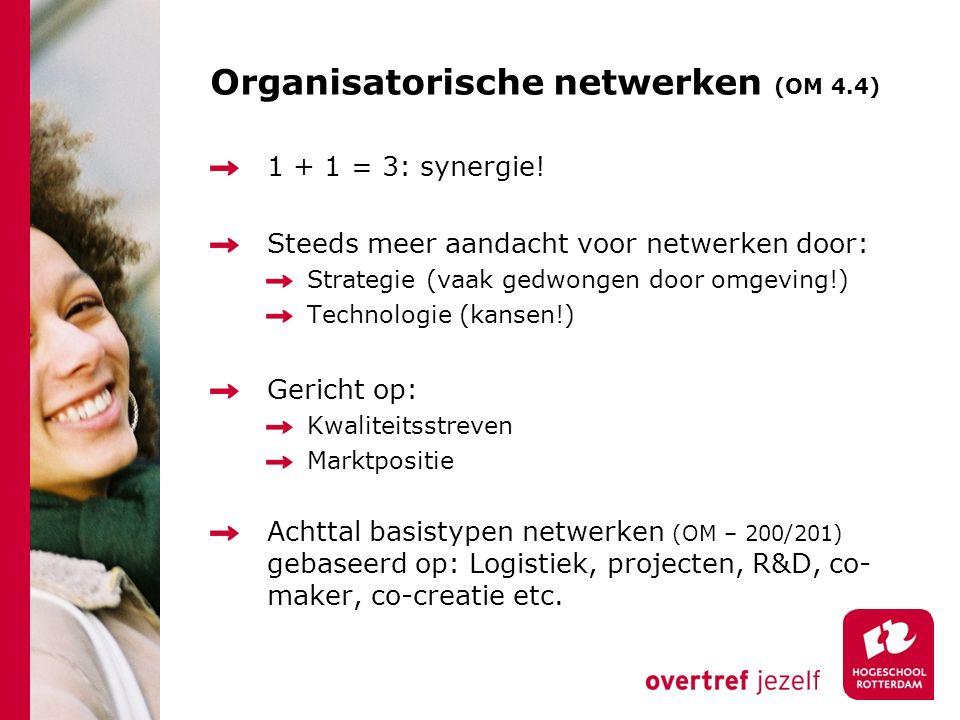 Organisatorische netwerken (OM 4.4) 1 + 1 = 3: synergie! Steeds meer aandacht voor netwerken door: Strategie (vaak gedwongen door omgeving!) Technolog