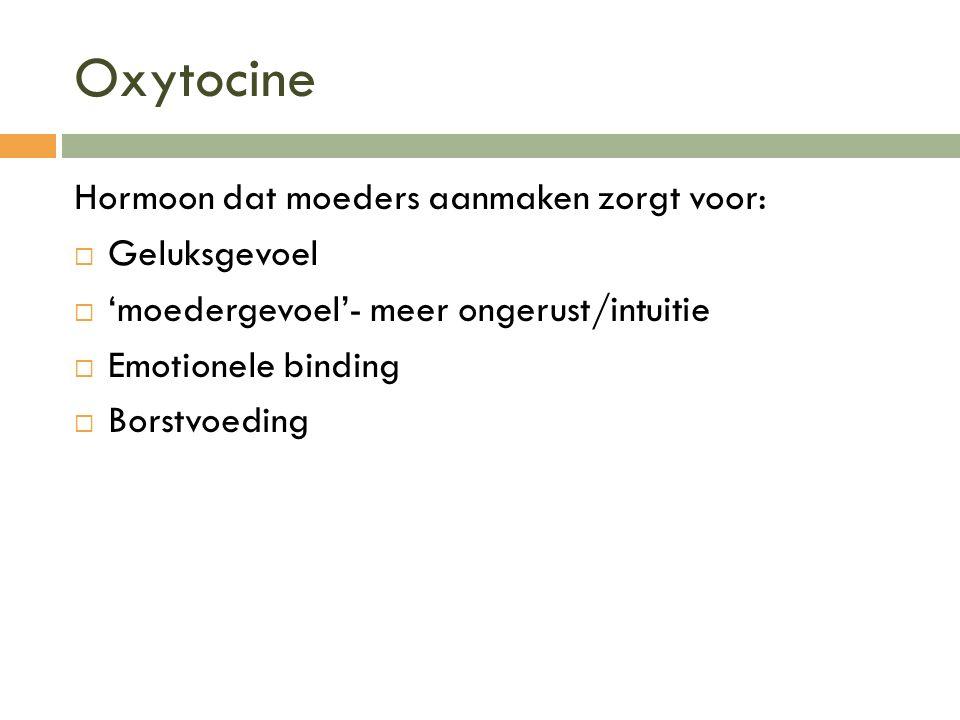 Oxytocine Hormoon dat moeders aanmaken zorgt voor:  Geluksgevoel  'moedergevoel'- meer ongerust/intuitie  Emotionele binding  Borstvoeding
