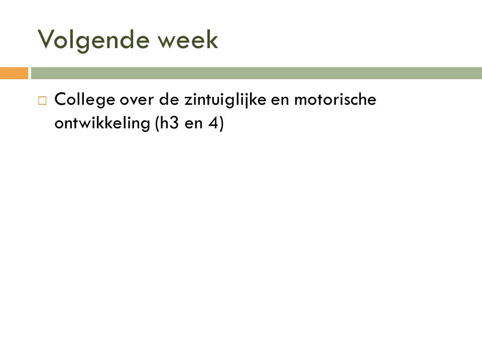 Volgende week  College over de zintuiglijke en motorische ontwikkeling (h3 en 4)