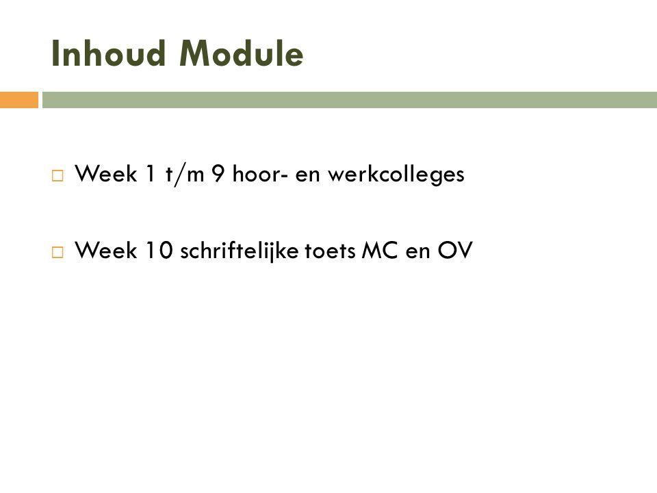 Inhoud Module  Week 1 t/m 9 hoor- en werkcolleges  Week 10 schriftelijke toets MC en OV