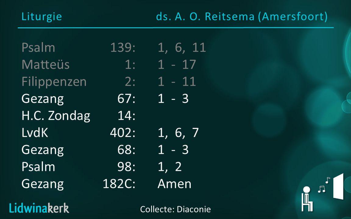Liturgieds. A. O. Reitsema (Amersfoort) Collecte: Diaconie Psalm139:1, 6, 11 Matteüs1:1 - 17 Filippenzen2:1 - 11 Gezang67:1 - 3 H.C. Zondag14: LvdK402
