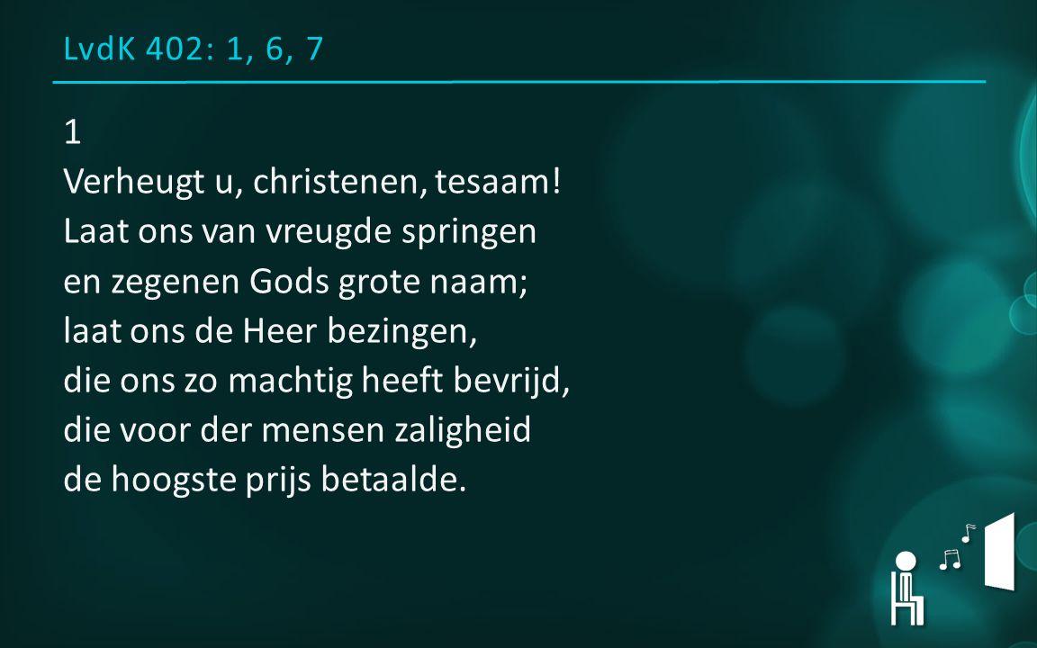 LvdK 402: 1, 6, 7 1 Verheugt u, christenen, tesaam! Laat ons van vreugde springen en zegenen Gods grote naam; laat ons de Heer bezingen, die ons zo ma