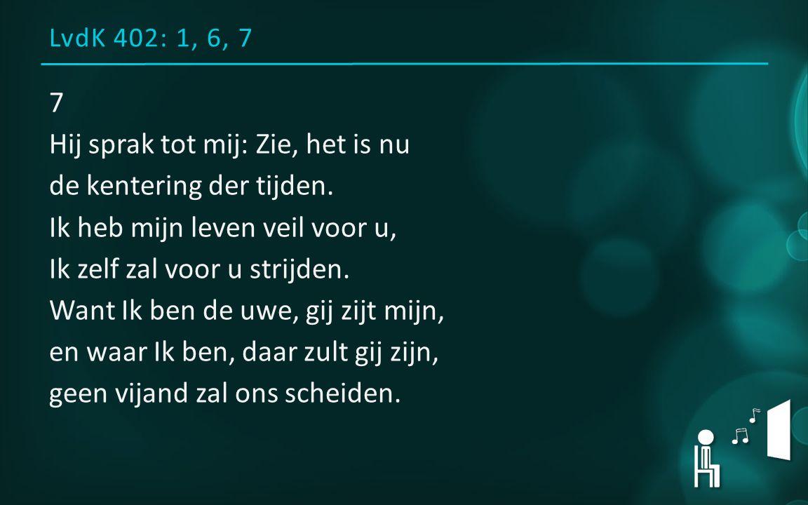 LvdK 402: 1, 6, 7 7 Hij sprak tot mij: Zie, het is nu de kentering der tijden. Ik heb mijn leven veil voor u, Ik zelf zal voor u strijden. Want Ik ben